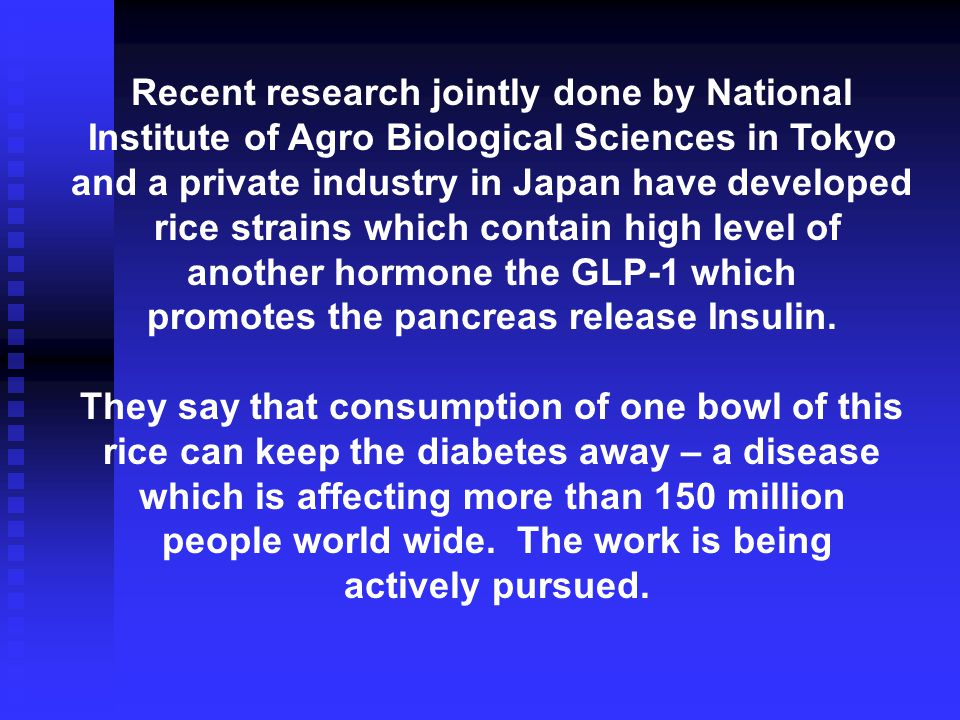 Recent research jointly done by National Institute of Agro Biological Sciences in Tokyo and a private industry in Japan have developed rice strains which contain high level of another hormone the GLP-1 which promotes the pancreas release Insulin.