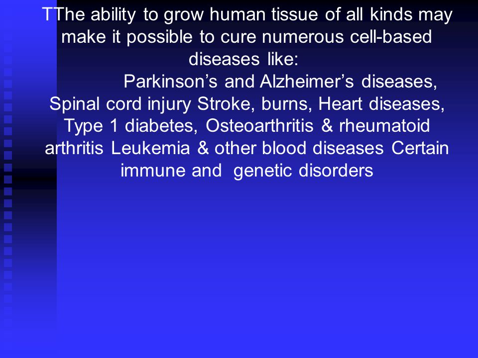 TThe ability to grow human tissue of all kinds may make it possible to cure numerous cell-based diseases like: Parkinson's and Alzheimer's diseases, Spinal cord injury Stroke, burns, Heart diseases, Type 1 diabetes, Osteoarthritis & rheumatoid arthritis Leukemia & other blood diseases Certain immune and genetic disorders
