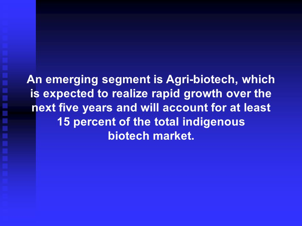 An emerging segment is Agri-biotech, which is expected to realize rapid growth over the next five years and will account for at least 15 percent of the total indigenous biotech market.