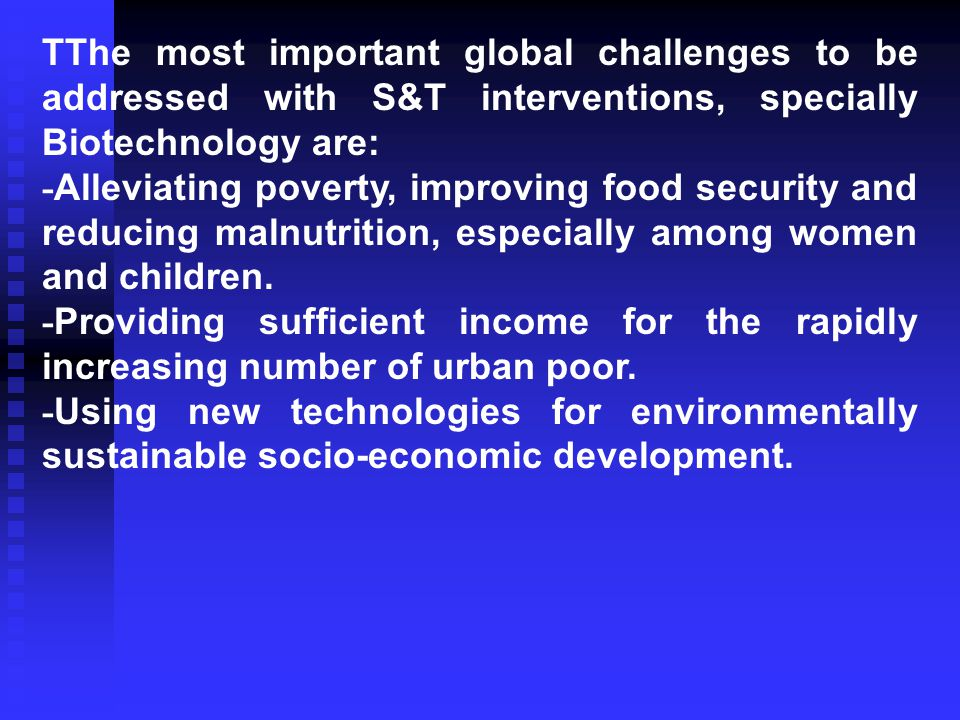TThe most important global challenges to be addressed with S&T interventions, specially Biotechnology are: - Alleviating poverty, improving food security and reducing malnutrition, especially among women and children.