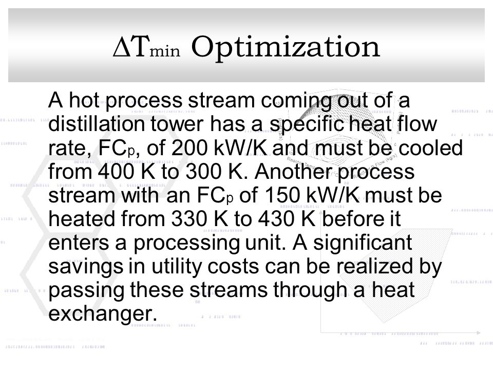  T min Optimization A hot process stream coming out of a distillation tower has a specific heat flow rate, FC p, of 200 kW/K and must be cooled from 400 K to 300 K.
