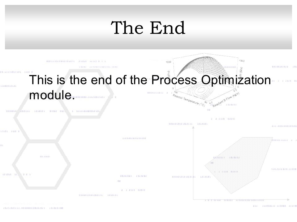 The End This is the end of the Process Optimization module.