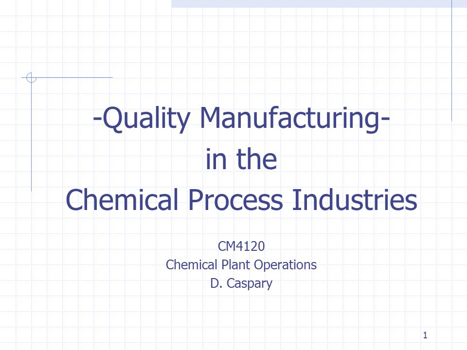1 -Quality Manufacturing- in the Chemical Process Industries CM4120 Chemical Plant Operations D.