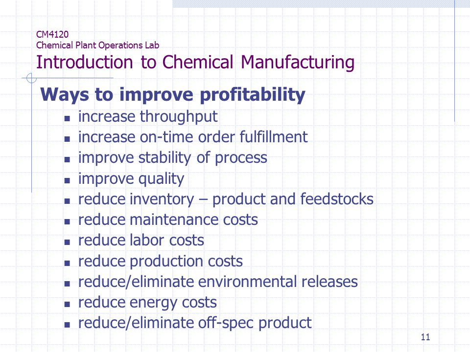 11 CM4120 Chemical Plant Operations Lab Introduction to Chemical Manufacturing Ways to improve profitability increase throughput increase on-time order fulfillment improve stability of process improve quality reduce inventory – product and feedstocks reduce maintenance costs reduce labor costs reduce production costs reduce/eliminate environmental releases reduce energy costs reduce/eliminate off-spec product