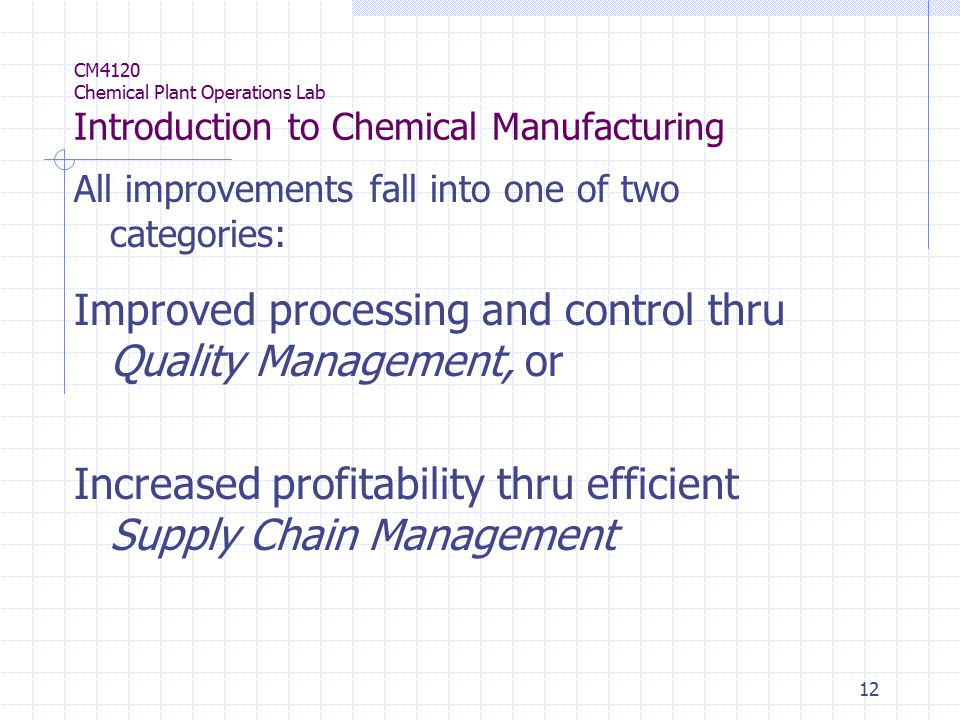 12 CM4120 Chemical Plant Operations Lab Introduction to Chemical Manufacturing All improvements fall into one of two categories: Improved processing and control thru Quality Management, or Increased profitability thru efficient Supply Chain Management
