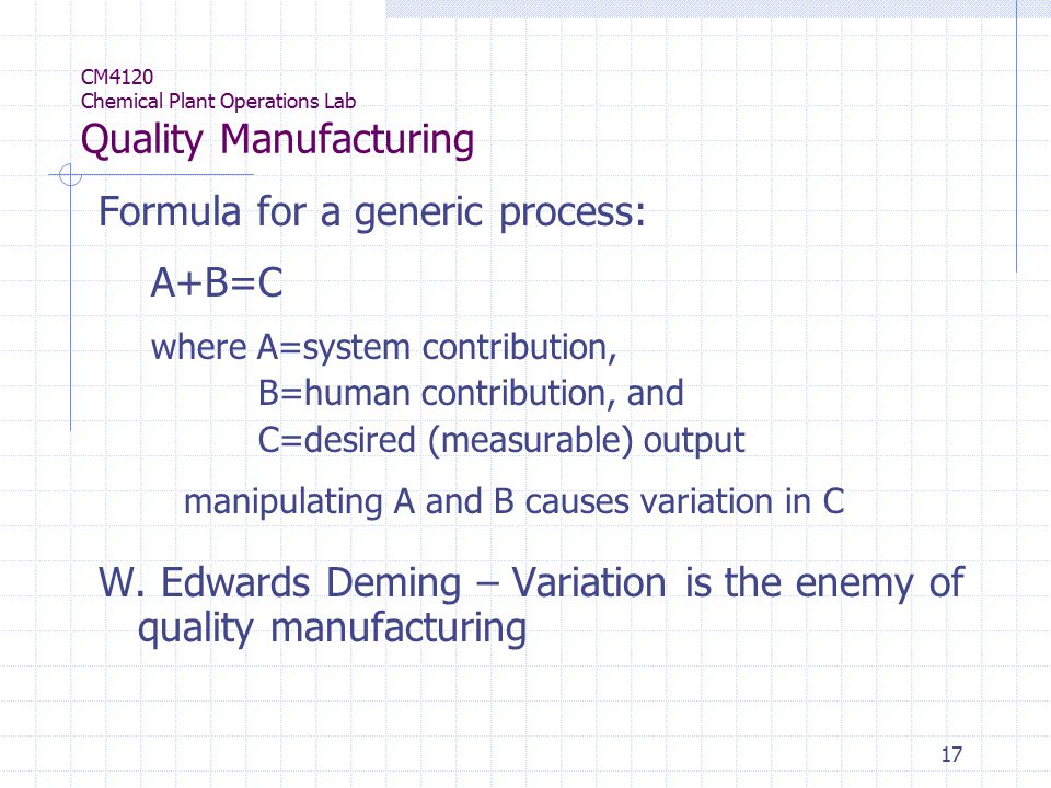 17 CM4120 Chemical Plant Operations Lab Quality Manufacturing Formula for a generic process: A+B=C where A=system contribution, B=human contribution, and C=desired (measurable) output manipulating A and B causes variation in C W.