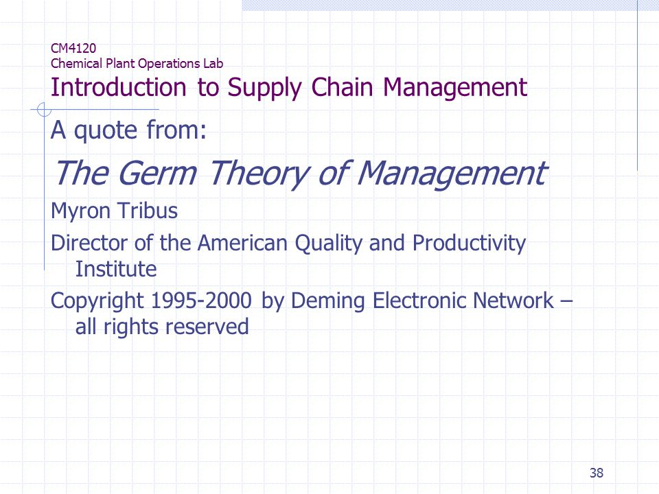 38 CM4120 Chemical Plant Operations Lab Introduction to Supply Chain Management A quote from: The Germ Theory of Management Myron Tribus Director of the American Quality and Productivity Institute Copyright 1995-2000 by Deming Electronic Network – all rights reserved