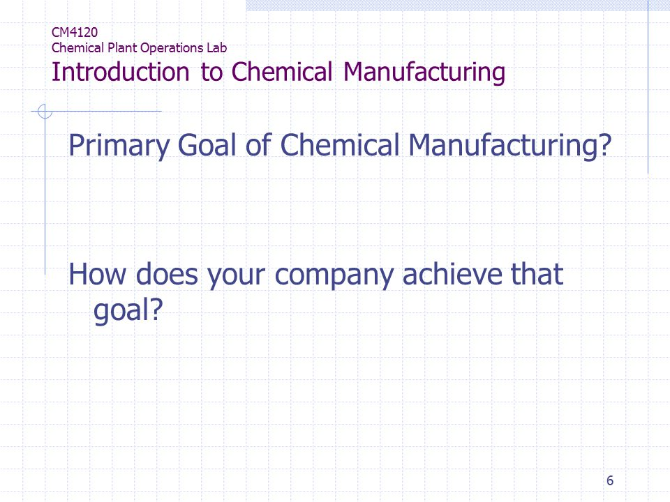 6 CM4120 Chemical Plant Operations Lab Introduction to Chemical Manufacturing Primary Goal of Chemical Manufacturing.