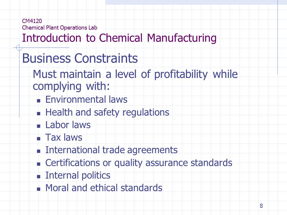 8 CM4120 Chemical Plant Operations Lab Introduction to Chemical Manufacturing Business Constraints Must maintain a level of profitability while complying with: Environmental laws Health and safety regulations Labor laws Tax laws International trade agreements Certifications or quality assurance standards Internal politics Moral and ethical standards