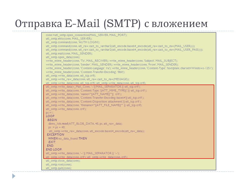 Отправка E-Mail (SMTP) с вложением conn:=utl_smtp.open_connection(MAIL_SERVER, MAIL_PORT); utl_smtp.ehlo(conn, MAIL_SERVER); utl_smtp.command(conn, AUTH LOGIN ); utl_smtp.command(conn, utl_raw.cast_to_varchar2(utl_encode.base64_encode(utl_raw.cast_to_raw(MAIL_USER)))); utl_smtp.command(conn, utl_raw.cast_to_varchar2(utl_encode.base64_encode(utl_raw.cast_to_raw(MAIL_USER_PASS)))); utl_smtp.mail(conn, MAIL_SENDER); utl_smtp.open_data(conn); write_mime_header(conn, To , MAIL_RECIVIER); write_mime_header(conn, Subject , MAIL_SUBJECT); write_mime_header(conn, Sender , MAIL_SENDER); write_mime_header(conn, From , MAIL_SENDER); write_mime_header(conn, Content-Language , ru ); write_mime_header(conn, Content-Type , text/plain; charset=Windows-1251 ); write_mime_header(conn, Content-Transfer-Encoding , 8bit ); utl_smtp.write_data(conn, utl_tcp.crlf); utl_smtp.write_raw_data(conn, utl_raw.cast_to_raw(MESSAGE)); utl_smtp.write_data(conn, utl_tcp.crlf); utl_smtp.write_data(conn, utl_tcp.crlf); utl_smtp.write_data(v_Mail_Conn, -- || MAIL_SEPARATOR || utl_tcp.crlf ); utl_smtp.write_data(conn, Content-Type: ||ATT_MIME_TYPE|| ; || utl_tcp.crlf ); utl_smtp.write_data(conn, name= ||ATT_NAME|| || crlf ); utl_smtp.write_data(conn, Content-Transfer-Encoding: base64 || utl_tcp.crlf ); utl_smtp.write_data(conn, Content-Disposition: attachment; || utl_tcp.crlf ); utl_smtp.write_data(conn, filename= ||ATT_FILE_NAME|| || utl_tcp.crlf); utl_smtp.write_data(conn, crlf ); ps:=1; LOOP BEGIN dbms_lob.read(ATT_BLOB_DATA, 48, ps, att_raw_data); ps := ps + 48; utl_smtp.write_raw_data(conn, utl_encode.base64_encode(att_raw_data)); EXCEPTION WHEN no_data_found THEN EXIT; END; END LOOP; utl_smtp.write_data(conn, -- || MAIL_SEPARATOR || -- ); utl_smtp.write_data(conn, crlf ); utl_smtp.write_data(conn, crlf ); utl_smtp.close_data(conn); utl_smtp.rset(conn); utl_smtp.quit(conn);