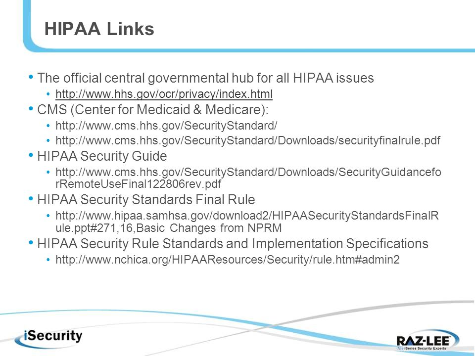 HIPAA Links The official central governmental hub for all HIPAA issues   CMS (Center for Medicaid & Medicare):     HIPAA Security Guide   rRemoteUseFinal122806rev.pdf HIPAA Security Standards Final Rule   ule.ppt#271,16,Basic Changes from NPRM HIPAA Security Rule Standards and Implementation Specifications