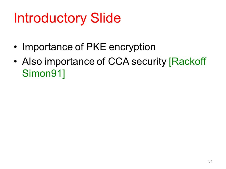 Introductory Slide Importance of PKE encryption Also importance of CCA security [Rackoff Simon91] 34