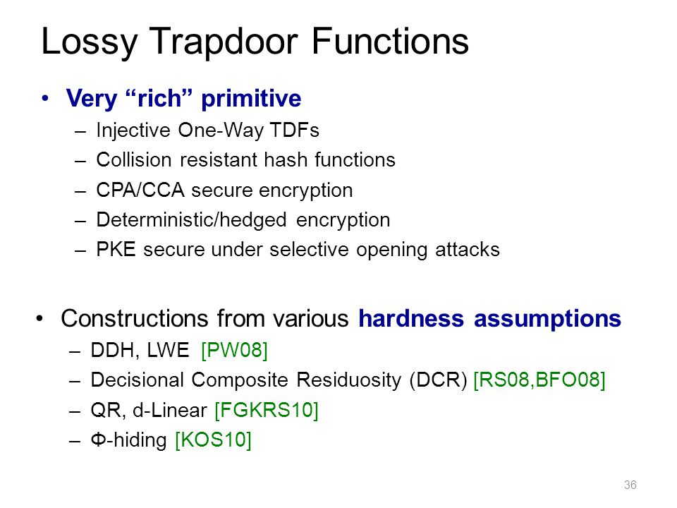 Very rich primitive –Injective One-Way TDFs –Collision resistant hash functions –CPA/CCA secure encryption –Deterministic/hedged encryption –PKE secure under selective opening attacks 36 Lossy Trapdoor Functions Constructions from various hardness assumptions –DDH, LWE [PW08] –Decisional Composite Residuosity (DCR) [RS08,BFO08] –QR, d-Linear [FGKRS10] –Φ-hiding [KOS10]