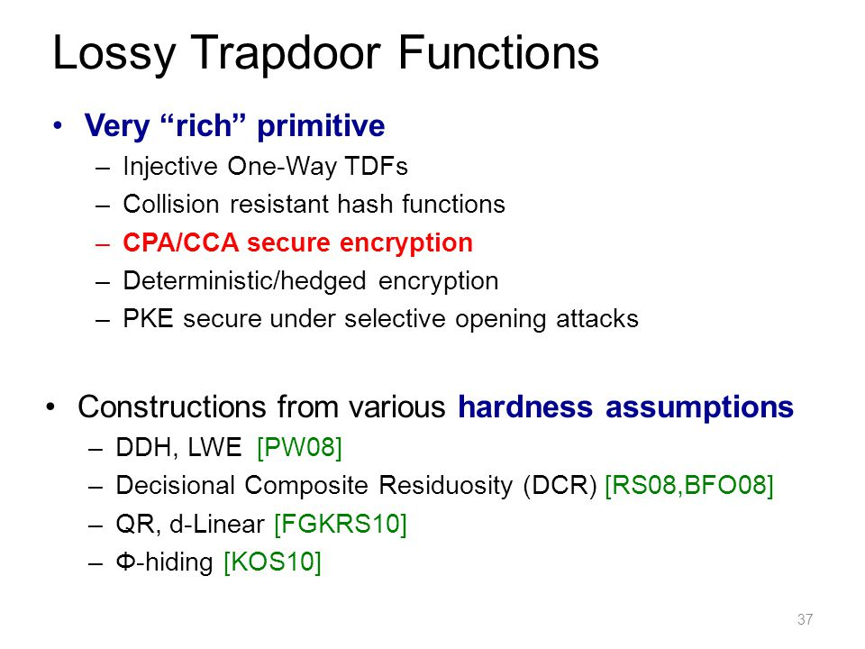 Very rich primitive –Injective One-Way TDFs –Collision resistant hash functions –CPA/CCA secure encryption –Deterministic/hedged encryption –PKE secure under selective opening attacks 37 Lossy Trapdoor Functions Constructions from various hardness assumptions –DDH, LWE [PW08] –Decisional Composite Residuosity (DCR) [RS08,BFO08] –QR, d-Linear [FGKRS10] –Φ-hiding [KOS10]