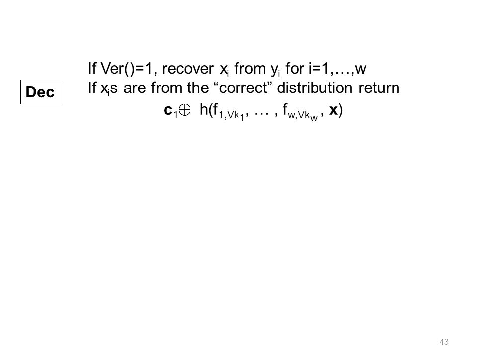 43 Dec If Ver()=1, recover x i from y i for i=1,…,w If x i s are from the correct distribution return c 1 h(f 1,Vk 1, …, f w,Vk w, x)