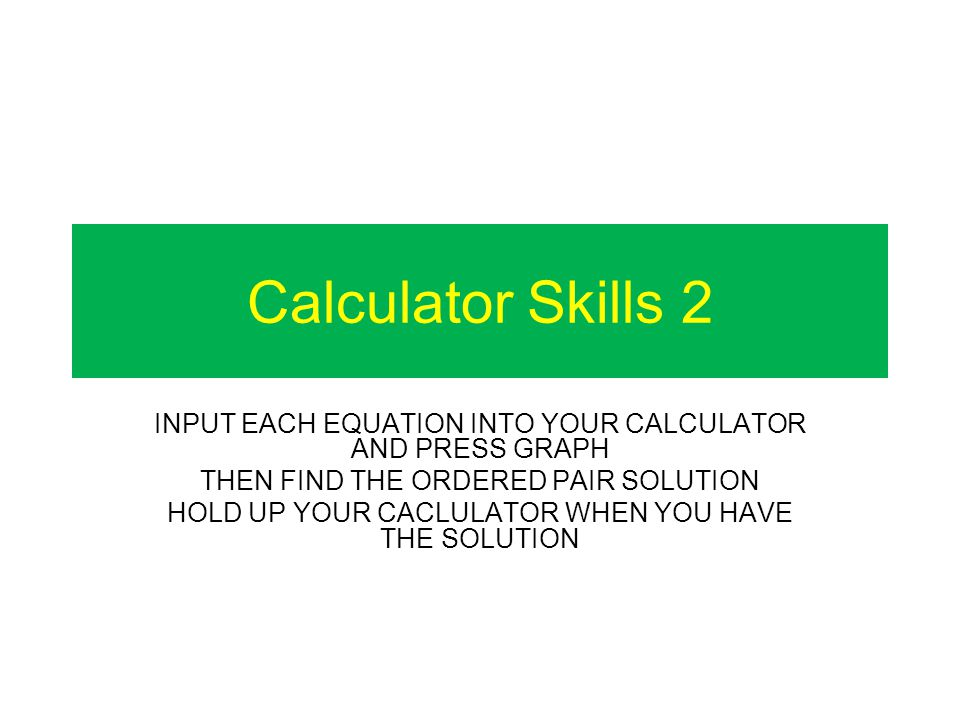 Calculator Skills 2 INPUT EACH EQUATION INTO YOUR CALCULATOR AND PRESS GRAPH THEN FIND THE ORDERED PAIR SOLUTION HOLD UP YOUR CACLULATOR WHEN YOU HAVE THE SOLUTION
