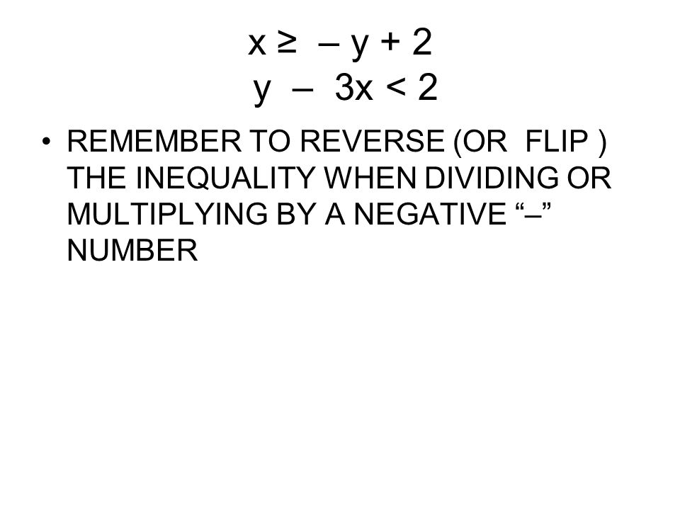 x ≥ – y + 2 y – 3x < 2 REMEMBER TO REVERSE (OR FLIP ) THE INEQUALITY WHEN DIVIDING OR MULTIPLYING BY A NEGATIVE – NUMBER