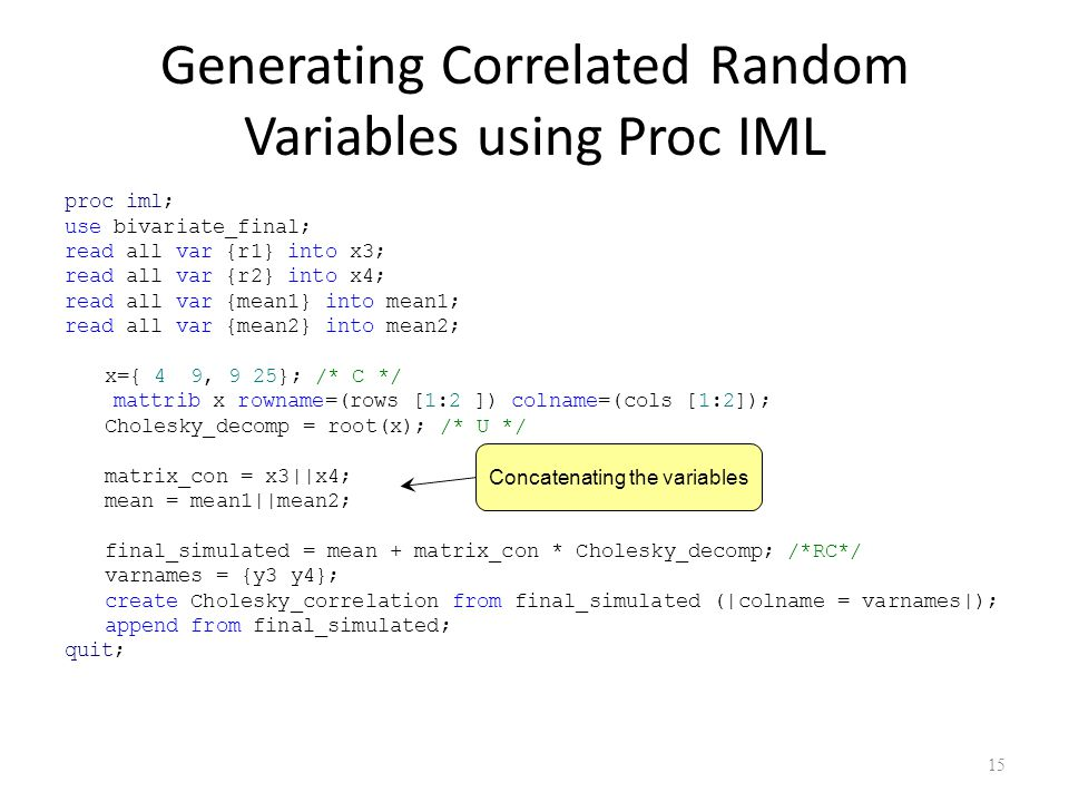 Generating Correlated Random Variables using Proc IML proc iml; use bivariate_final; read all var {r1} into x3; read all var {r2} into x4; read all var {mean1} into mean1; read all var {mean2} into mean2; x={ 4 9, 9 25}; /* C */ mattrib x rowname=(rows [1:2 ]) colname=(cols [1:2]); Cholesky_decomp = root(x); /* U */ matrix_con = x3||x4; mean = mean1||mean2; final_simulated = mean + matrix_con * Cholesky_decomp; /*RC*/ varnames = {y3 y4}; create Cholesky_correlation from final_simulated (|colname = varnames|); append from final_simulated; quit; 15 Concatenating the variables