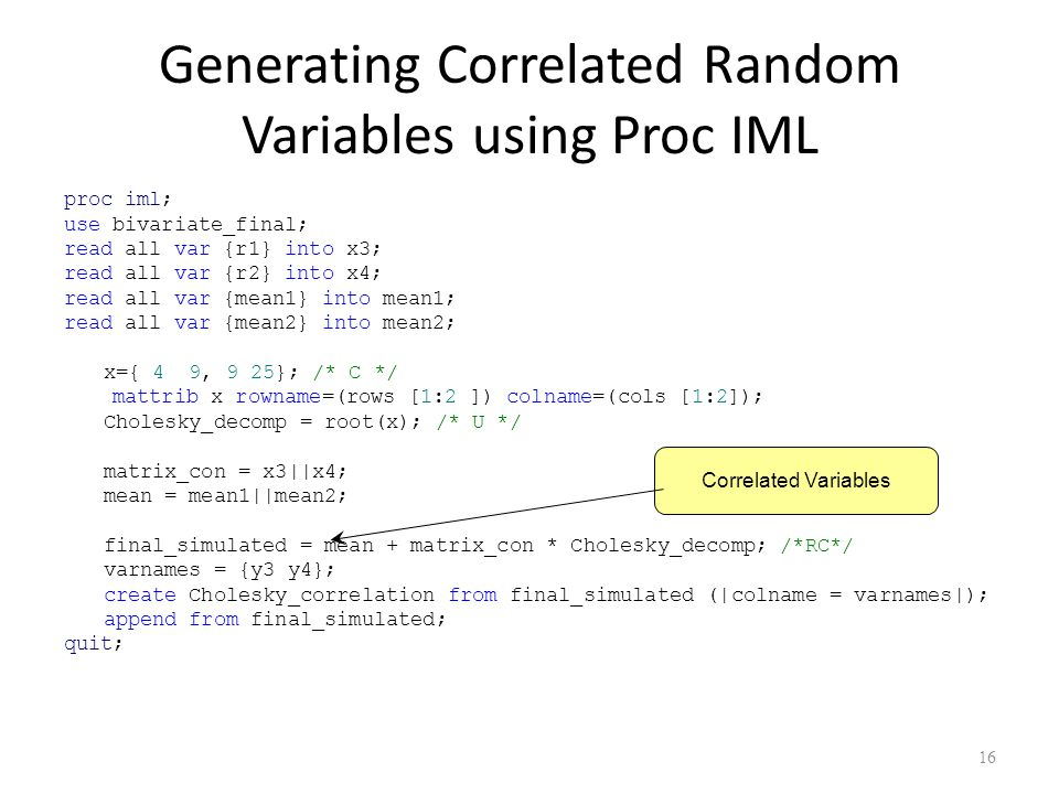 Generating Correlated Random Variables using Proc IML proc iml; use bivariate_final; read all var {r1} into x3; read all var {r2} into x4; read all var {mean1} into mean1; read all var {mean2} into mean2; x={ 4 9, 9 25}; /* C */ mattrib x rowname=(rows [1:2 ]) colname=(cols [1:2]); Cholesky_decomp = root(x); /* U */ matrix_con = x3||x4; mean = mean1||mean2; final_simulated = mean + matrix_con * Cholesky_decomp; /*RC*/ varnames = {y3 y4}; create Cholesky_correlation from final_simulated (|colname = varnames|); append from final_simulated; quit; 16 Correlated Variables