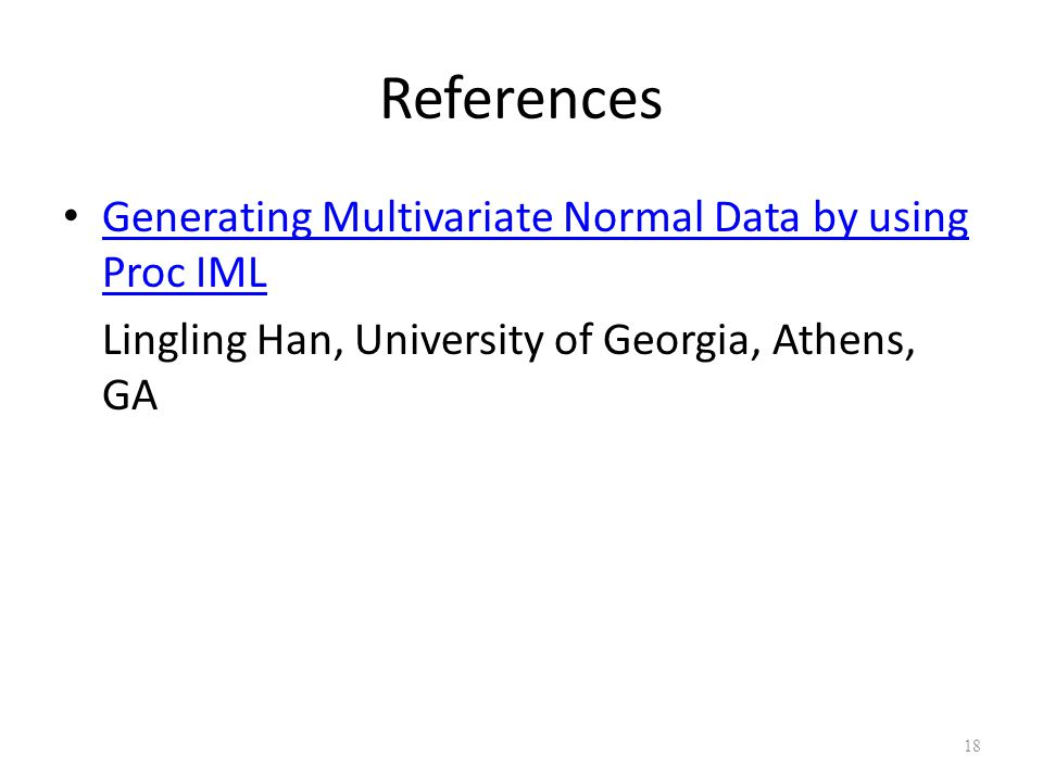 References Generating Multivariate Normal Data by using Proc IML Generating Multivariate Normal Data by using Proc IML Lingling Han, University of Georgia, Athens, GA 18
