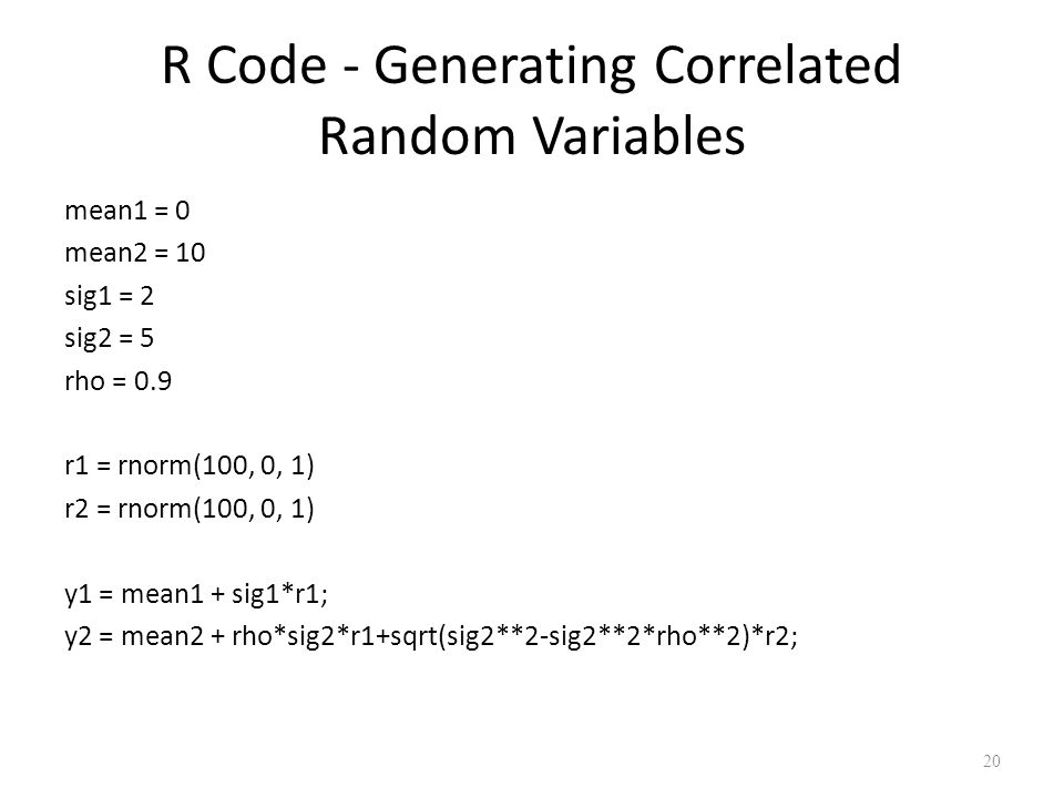 R Code - Generating Correlated Random Variables mean1 = 0 mean2 = 10 sig1 = 2 sig2 = 5 rho = 0.9 r1 = rnorm(100, 0, 1) r2 = rnorm(100, 0, 1) y1 = mean1 + sig1*r1; y2 = mean2 + rho*sig2*r1+sqrt(sig2**2-sig2**2*rho**2)*r2; 20