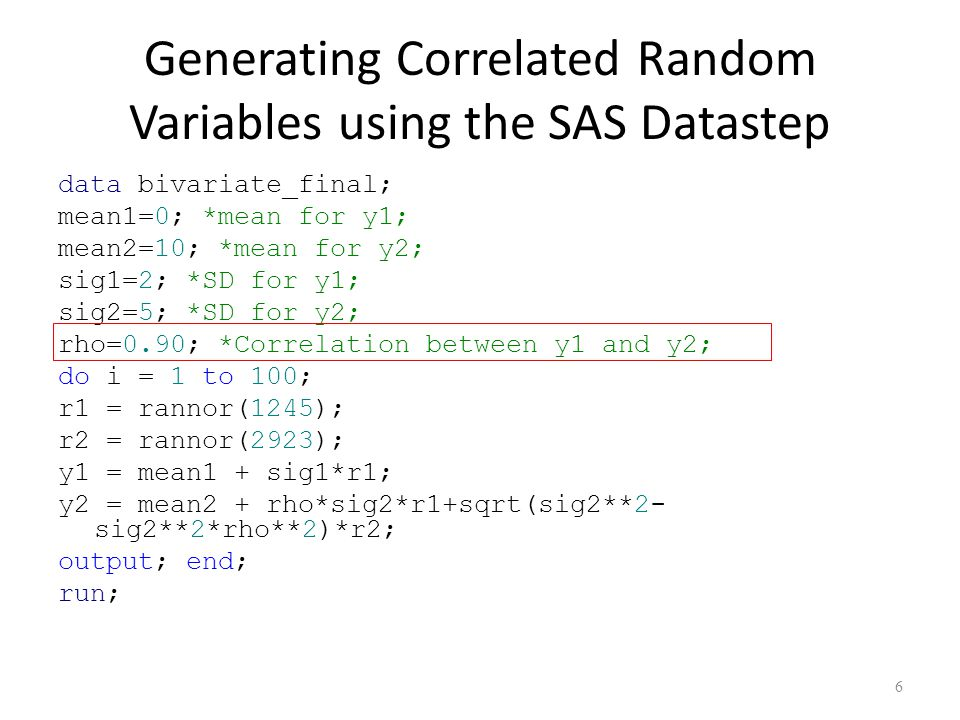 Generating Correlated Random Variables using the SAS Datastep data bivariate_final; mean1=0; *mean for y1; mean2=10; *mean for y2; sig1=2; *SD for y1; sig2=5; *SD for y2; rho=0.90; *Correlation between y1 and y2; do i = 1 to 100; r1 = rannor(1245); r2 = rannor(2923); y1 = mean1 + sig1*r1; y2 = mean2 + rho*sig2*r1+sqrt(sig2**2- sig2**2*rho**2)*r2; output; end; run; 6