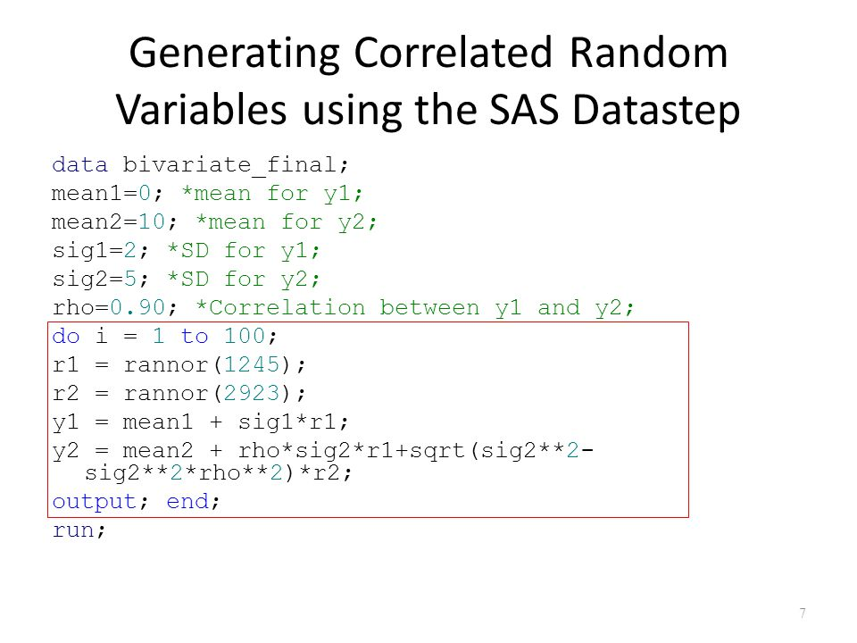 Generating Correlated Random Variables using the SAS Datastep data bivariate_final; mean1=0; *mean for y1; mean2=10; *mean for y2; sig1=2; *SD for y1; sig2=5; *SD for y2; rho=0.90; *Correlation between y1 and y2; do i = 1 to 100; r1 = rannor(1245); r2 = rannor(2923); y1 = mean1 + sig1*r1; y2 = mean2 + rho*sig2*r1+sqrt(sig2**2- sig2**2*rho**2)*r2; output; end; run; 7