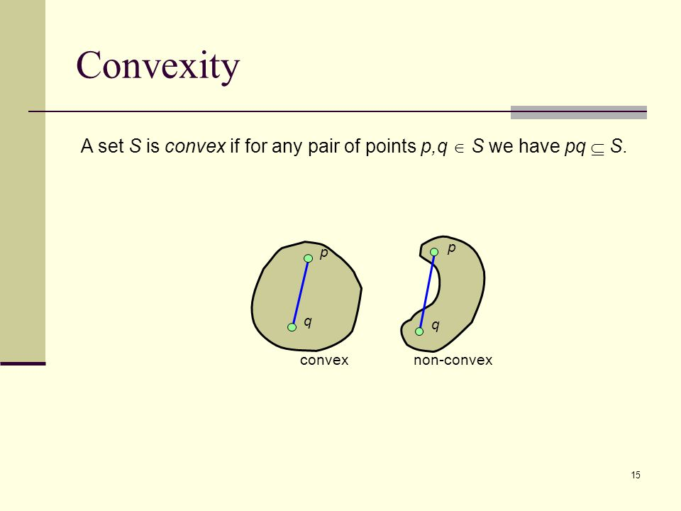 15 Convexity A set S is convex if for any pair of points p,q  S we have pq  S.