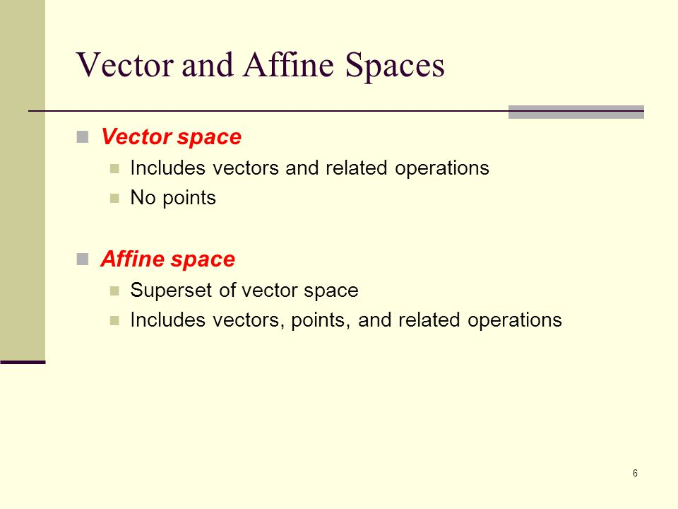 6 Vector and Affine Spaces Vector space Includes vectors and related operations No points Affine space Superset of vector space Includes vectors, points, and related operations
