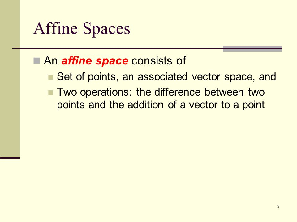 9 Affine Spaces An affine space consists of Set of points, an associated vector space, and Two operations: the difference between two points and the addition of a vector to a point