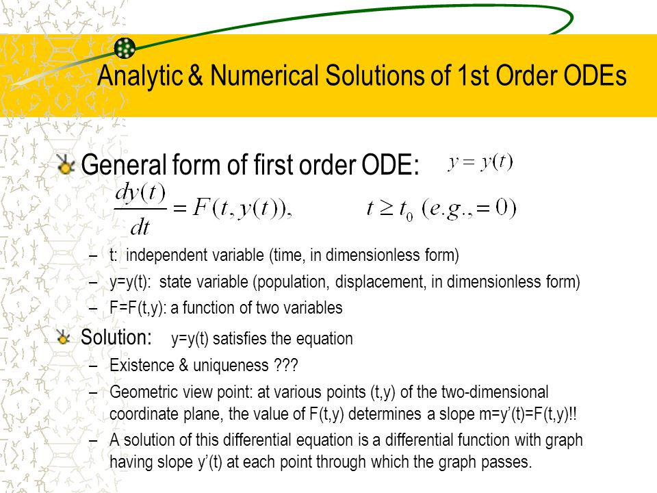 Analytic & Numerical Solutions of 1st Order ODEs General form of first order ODE: –t: independent variable (time, in dimensionless form) –y=y(t): state variable (population, displacement, in dimensionless form) –F=F(t,y): a function of two variables Solution: y=y(t) satisfies the equation –Existence & uniqueness .