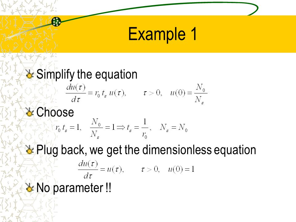 Example 1 Simplify the equation Choose Plug back, we get the dimensionless equation No parameter !!