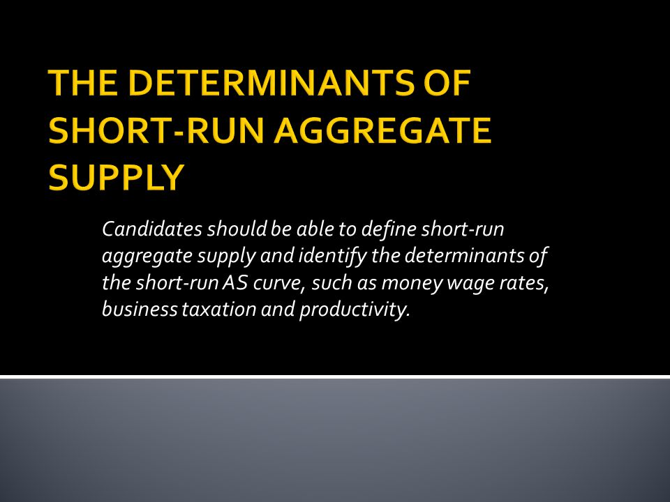 Candidates should be able to define short-run aggregate supply and identify the determinants of the short-run AS curve, such as money wage rates, business taxation and productivity.