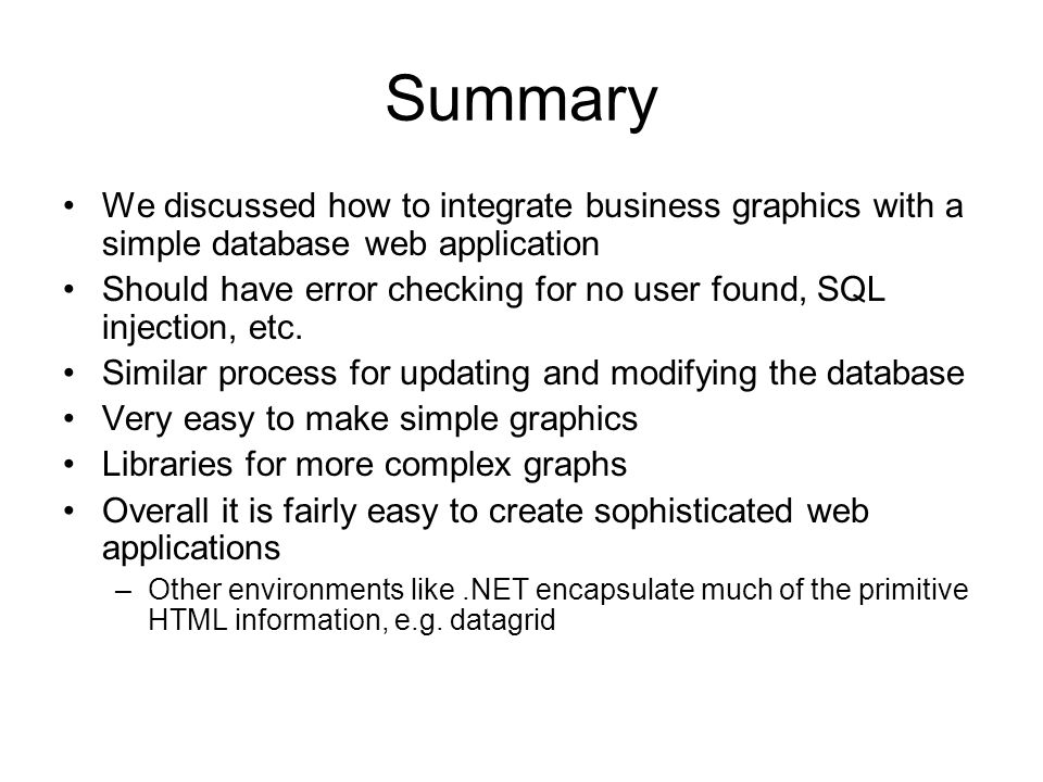 Summary We discussed how to integrate business graphics with a simple database web application Should have error checking for no user found, SQL injection, etc.