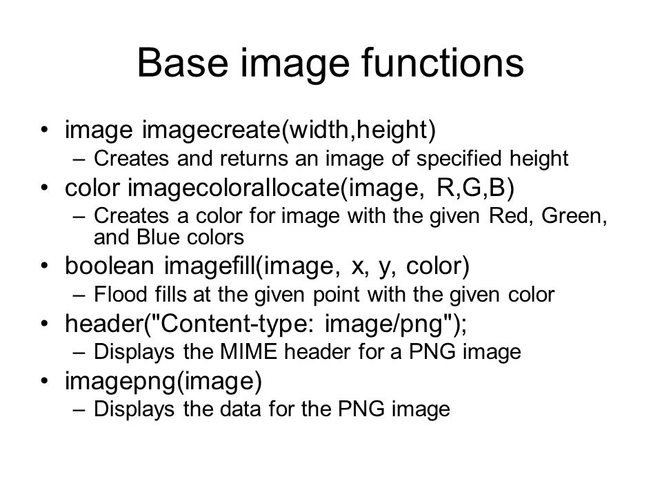 Base image functions image imagecreate(width,height) –Creates and returns an image of specified height color imagecolorallocate(image, R,G,B) –Creates a color for image with the given Red, Green, and Blue colors boolean imagefill(image, x, y, color) –Flood fills at the given point with the given color header( Content-type: image/png ); –Displays the MIME header for a PNG image imagepng(image) –Displays the data for the PNG image
