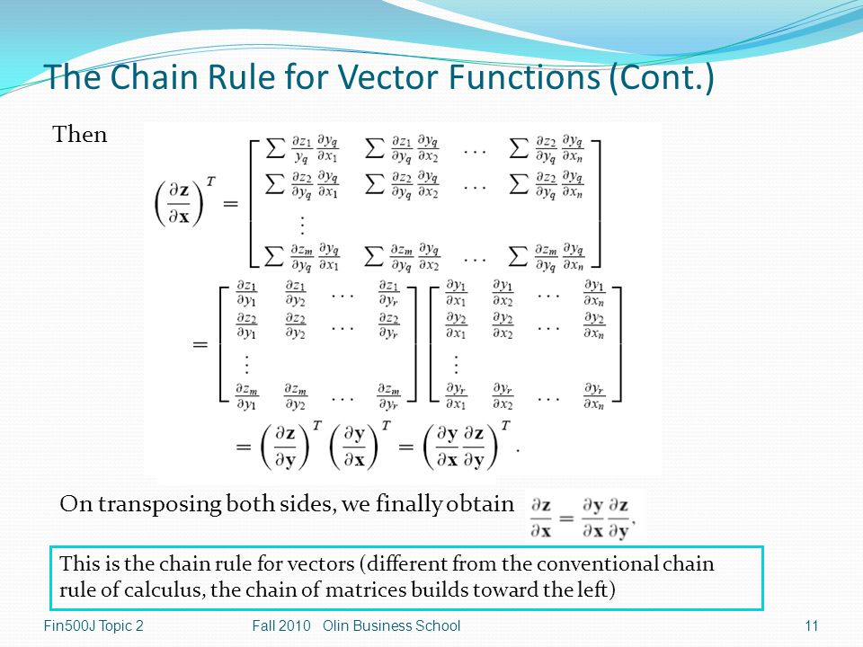 Fin500J Topic 2Fall 2010 Olin Business School11 The Chain Rule for Vector Functions (Cont.) Then On transposing both sides, we finally obtain This is the chain rule for vectors (different from the conventional chain rule of calculus, the chain of matrices builds toward the left)