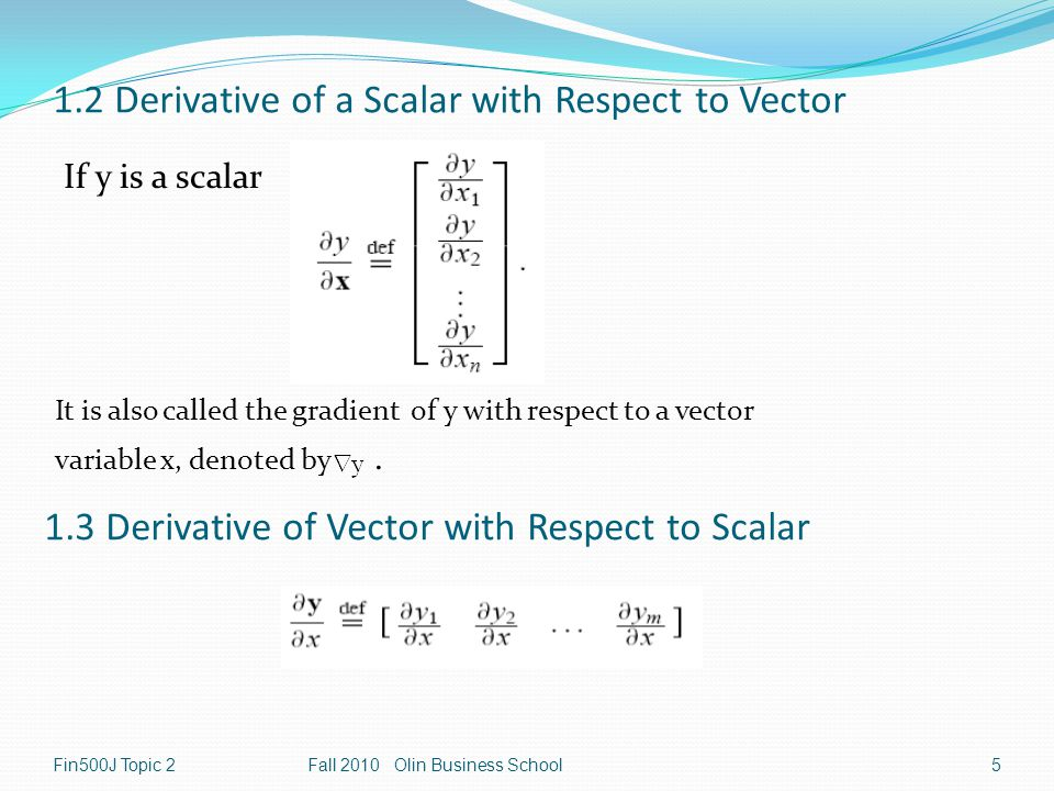 Fin500J Topic 2Fall 2010 Olin Business School5 1.2 Derivative of a Scalar with Respect to Vector If y is a scalar 1.3 Derivative of Vector with Respect to Scalar It is also called the gradient of y with respect to a vector variable x, denoted by.