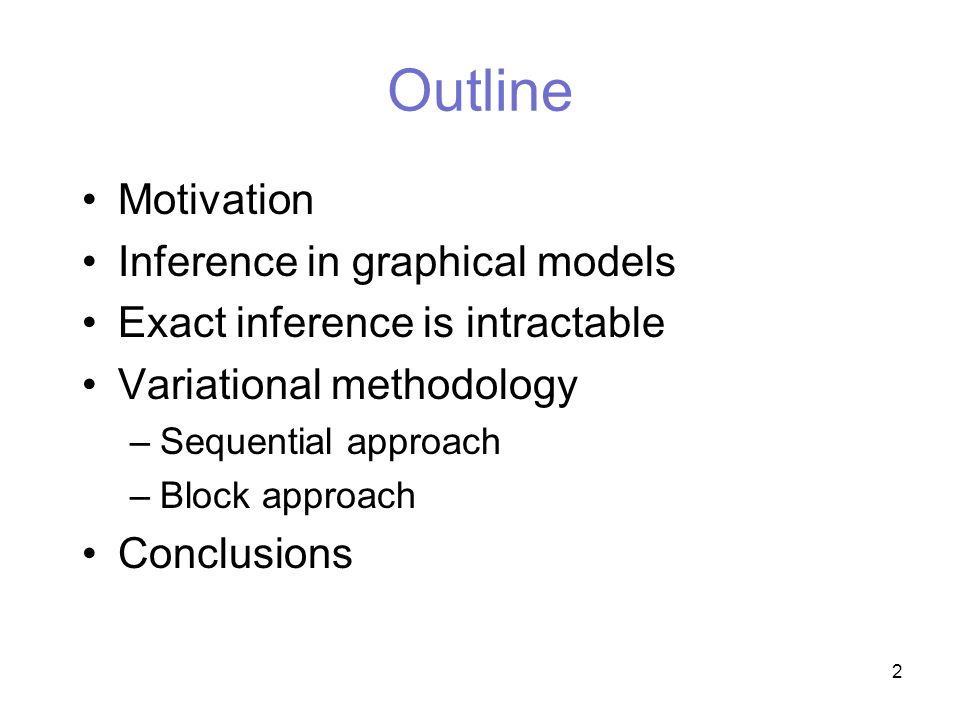 2 Outline Motivation Inference in graphical models Exact inference is intractable Variational methodology –Sequential approach –Block approach Conclusions