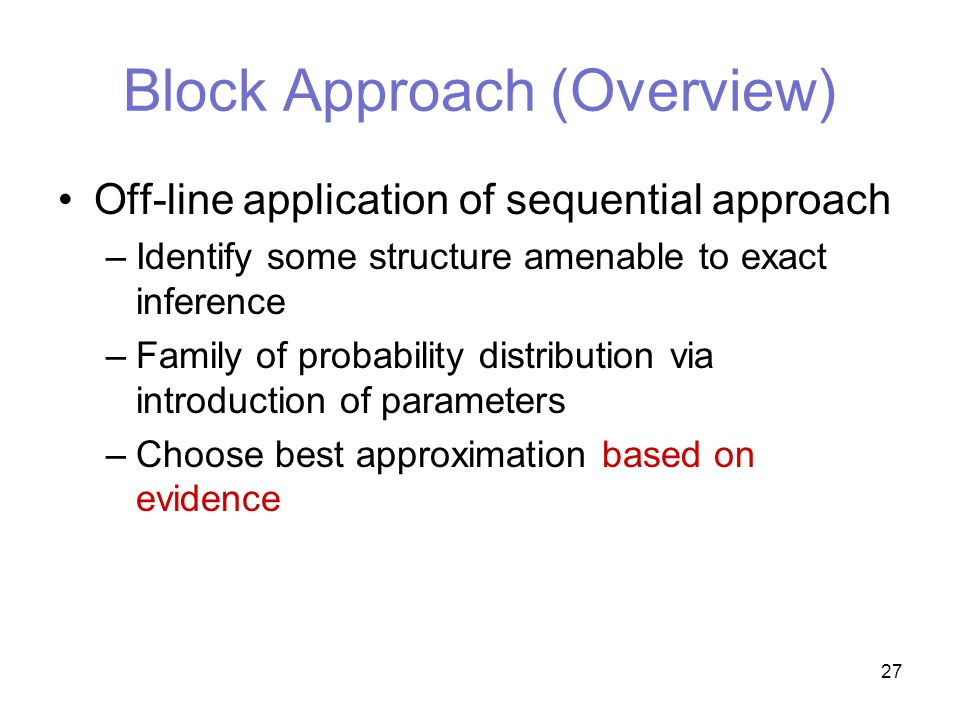 27 Block Approach (Overview) Off-line application of sequential approach –Identify some structure amenable to exact inference –Family of probability distribution via introduction of parameters –Choose best approximation based on evidence