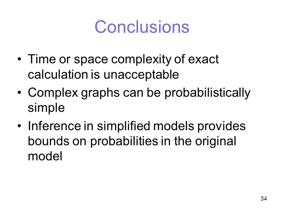 34 Conclusions Time or space complexity of exact calculation is unacceptable Complex graphs can be probabilistically simple Inference in simplified models provides bounds on probabilities in the original model