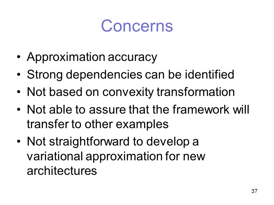 37 Concerns Approximation accuracy Strong dependencies can be identified Not based on convexity transformation Not able to assure that the framework will transfer to other examples Not straightforward to develop a variational approximation for new architectures