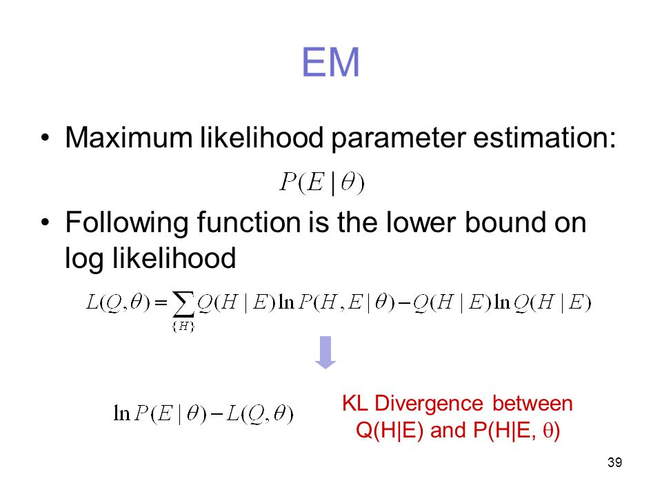 39 EM Maximum likelihood parameter estimation: Following function is the lower bound on log likelihood KL Divergence between Q(H|E) and P(H|E,  )