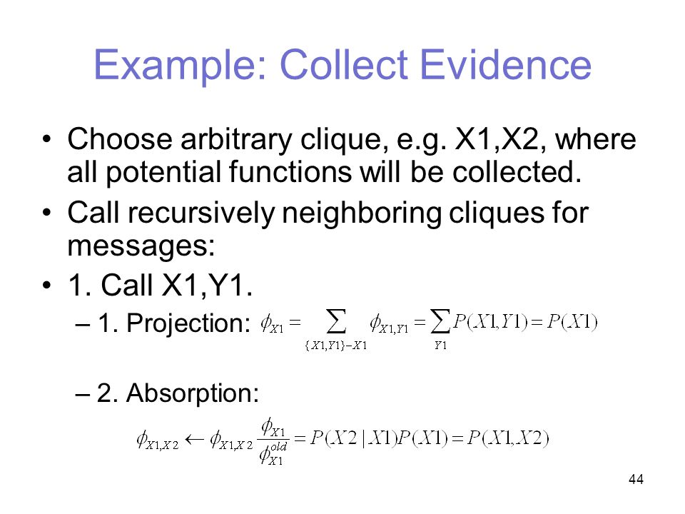 44 Example: Collect Evidence Choose arbitrary clique, e.g.
