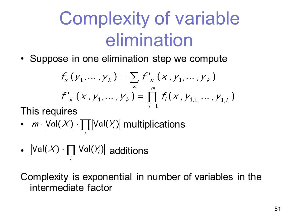 51 Complexity of variable elimination Suppose in one elimination step we compute This requires multiplications additions Complexity is exponential in number of variables in the intermediate factor
