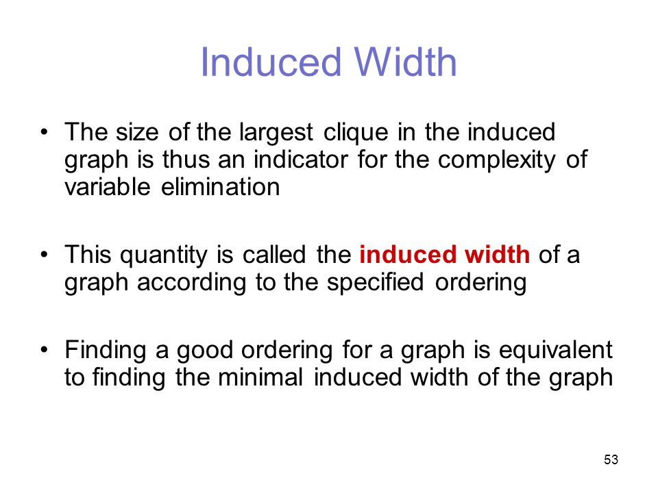 53 Induced Width The size of the largest clique in the induced graph is thus an indicator for the complexity of variable elimination This quantity is called the induced width of a graph according to the specified ordering Finding a good ordering for a graph is equivalent to finding the minimal induced width of the graph