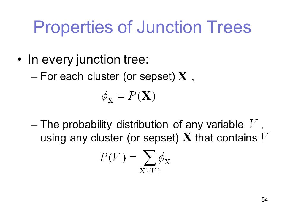 54 Properties of Junction Trees In every junction tree: –For each cluster (or sepset), –The probability distribution of any variable, using any cluster (or sepset) that contains