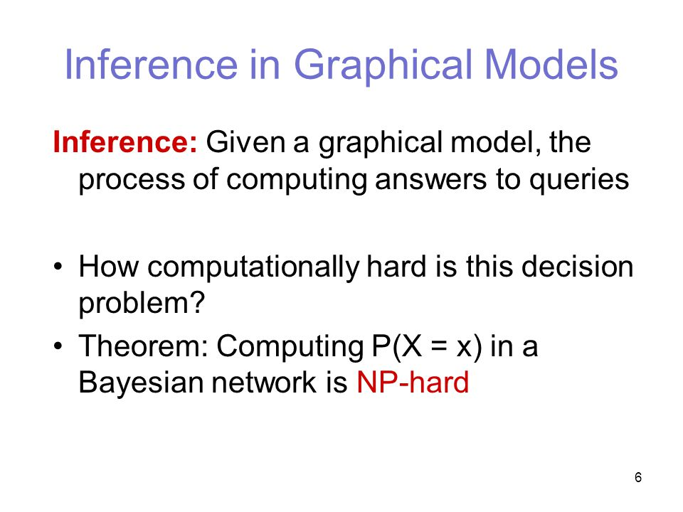 6 Inference in Graphical Models Inference: Given a graphical model, the process of computing answers to queries How computationally hard is this decision problem.