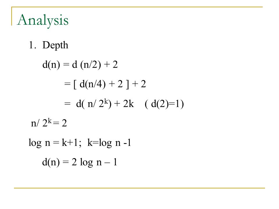Analysis 1.Depth d(n) = d (n/2) + 2 = [ d(n/4) + 2 ] + 2 = d( n/ 2 k ) + 2k ( d(2)=1) n/ 2 k = 2 log n = k+1; k=log n -1 d(n) = 2 log n – 1