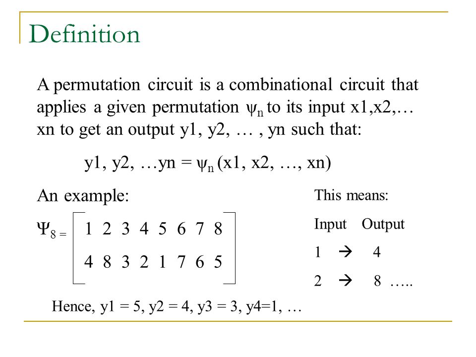 A permutation circuit is a combinational circuit that applies a given permutation ψ n to its input x1,x2,… xn to get an output y1, y2, …, yn such that: y1, y2, …yn = ψ n (x1, x2, …, xn) An example: Ψ 8 = 1 2 3 4 5 6 7 8 4 8 3 2 1 7 6 5 Definition This means: InputOutput 1  4 2  8 …..