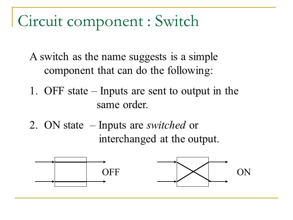 Circuit component : Switch A switch as the name suggests is a simple component that can do the following: 1.OFF state – Inputs are sent to output in the same order.